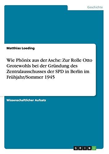 Wie Phonix Aus Der Asche: Zur Rolle Otto Grotewohls Bei Der Grundung Des Zentralausschusses Der SPD...