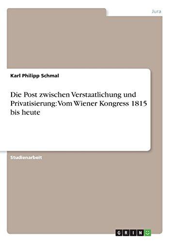Die Post Zwischen Verstaatlichung Und Privatisierung: Vom Wiener Kongress 1815 Bis Heute: Karl ...