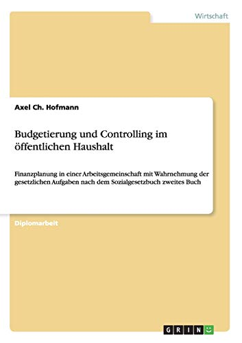 9783638945509: Budgetierung und Controlling im öffentlichen Haushalt: Finanzplanung in einer Arbeitsgemeinschaft mit Wahrnehmung der gesetzlichen Aufgaben nach dem Sozialgesetzbuch zweites Buch