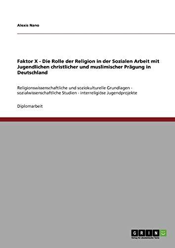 9783638946049: Faktor X - Die Rolle Der Religion in Der Sozialen Arbeit Mit Jugendlichen Christlicher Und Muslimischer Pragung in Deutschland (German Edition)