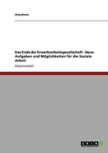 Das Ende Der Erwerbsarbeitsgesellschaft - Neue Aufgaben Und Moglichkeiten Fur Die Soziale Arbeit: J...