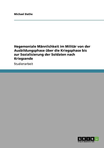 9783638947664: Hegemoniale Männlichkeit im Militär von der Ausbildungsphase über die Kriegsphase bis zur Sozialisierung der Soldaten nach Kriegsende