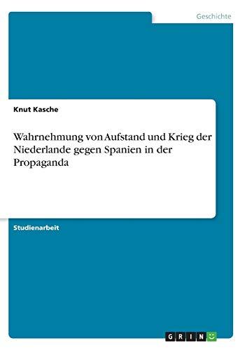 9783638949972: Wahrnehmung von Aufstand und Krieg der Niederlande gegen Spanien in der Propaganda