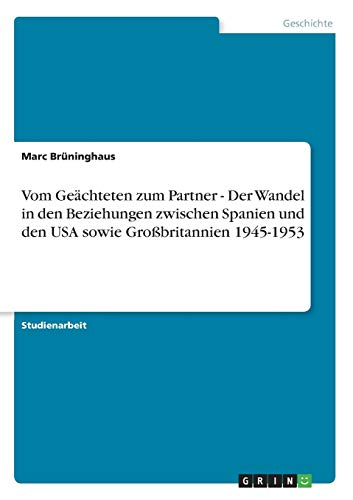 9783638953368: Vom Ge�chteten zum Partner - Der Wandel in den Beziehungen zwischen Spanien und den USA sowie Gro�britannien 1945-1953