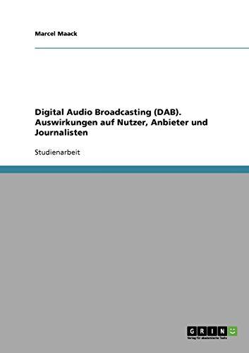 9783638954990: Digital Audio Broadcasting (DAB). Auswirkungen auf Nutzer, Anbieter und Journalisten