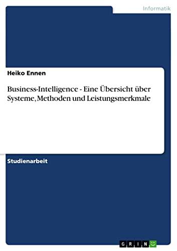 Business-Intelligence - Eine Ubersicht Uber Systeme, Methoden Und Leistungsmerkmale: Heiko Ennen