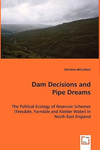 9783639001617: Dam Decisions and Pipe Dreams: The Political Ecology of Reservoir Schemes (Teesdale, Farndale and Kielder Water) in North East England