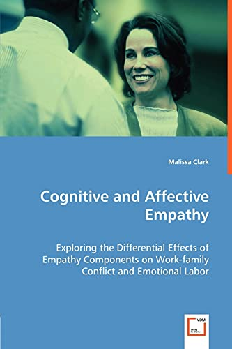 9783639004038: Cognitive and Affective Empathy: Exploring the Differential Effects of Empathy Components on Work-family Conflict and Emotional Labor