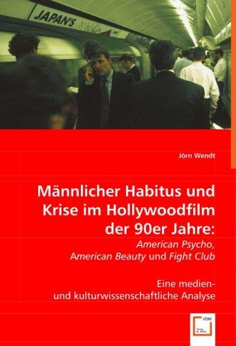 9783639007763: Männlicher Habitus und Krise im Hollywoodfilm der 90er Jahre:: AMERICAN PSYCHO, AMERICAN BEAUTY und FIGHT CLUB. Eine medien- und kulturwissenschaftliche Analyse