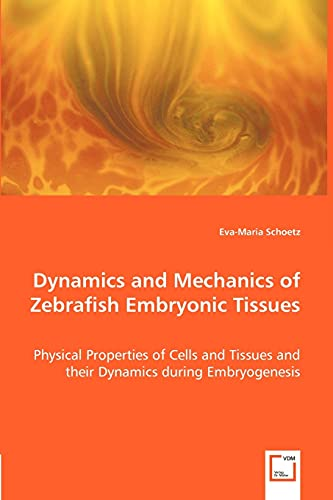 9783639008265: Dynamics and Mechanics of Zebrafish Embryonic Tissues: Physical Properties of Cells and Tissues and their Dynamics during Embryogenesis