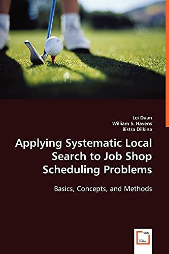 Applying Systematic Local Search to Job Shop Scheduling Problems: Basics, Concepts, and Methods: ...