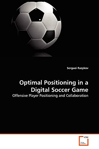 9783639020724: Optimal Positioning in a Digital Soccer Game: Offensive Player Positioning and Collaboration