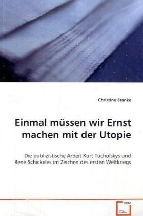 9783639022414: Einmal müssen wir Ernst machen mit der Utopie: Die publizistische ArbeitKurt Tucholskys und René Schickelesim Zeichen des ersten Weltkriegs