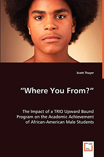 9783639026252: ?Where You From??: The Impact of a TRIO Upward Bound Program on the Academic Achievement of African-American Male Students