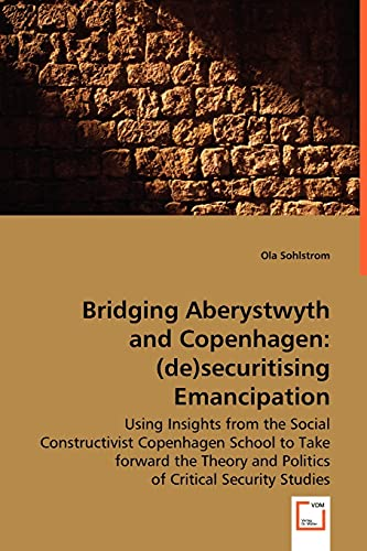 9783639026627: Bridging Aberystwyth and Copenhagen: (de)securitising emancipation: Using Insights from the Social Constructivist Copenhagen School to take forward ... and Politics of Critical Security Studies.