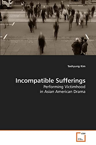 9783639026665: Incompatible Sufferings: Performing Victimhood in Asian American Drama