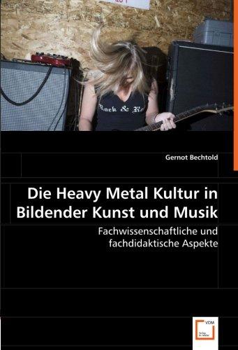 Die Heavy Metal Kultur in Bildender Kunst und Musik: Fachwissenschaftliche und fachdidaktische ...