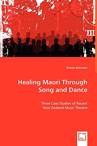 9783639034097: Healing Maori Through Song and Dance: Three Case Studies of Recent New Zealand Music Theatre