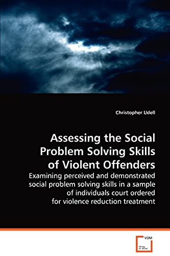 9783639040784: Assessing the Social Problem Solving Skills ofViolent Offenders: Examining perceived and demonstrated social problemsolving skills in a sample of ... courtordered for violence reduction treatment