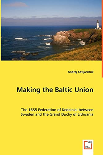 9783639043310: Making the Baltic Union: The 1655 Federation of Kedainiai between Sweden and the Grand Duchy of Lithuania