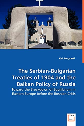 9783639043556: The Serbian-Bulgarian Treaties of 1904 and the Balkan Policy of Russia: Toward the Breakdown of Equilibrium in Eastern Europe before the Bosnian Crisis