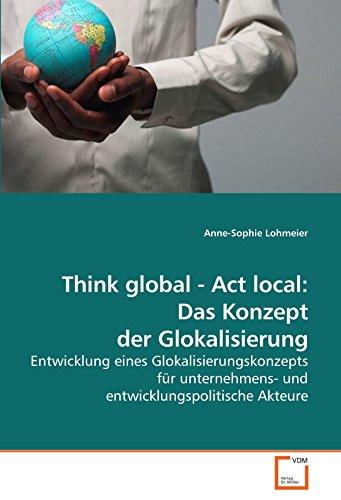 9783639045079: Think global - Act local: Das Konzept der Glokalisierung: Entwicklung eines Glokalisierungskonzepts für unternehmens- und entwicklungspolitische Akteure