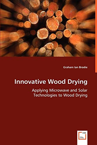 9783639046700: Innovative Wood Drying: Applying Microwave and Solar Technologies to Wood Drying