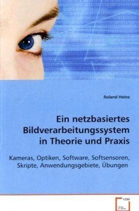 Ein netzbasiertes Bildverarbeitungssystem in Theorie und Praxis: Kameras, Optiken, Software, ...
