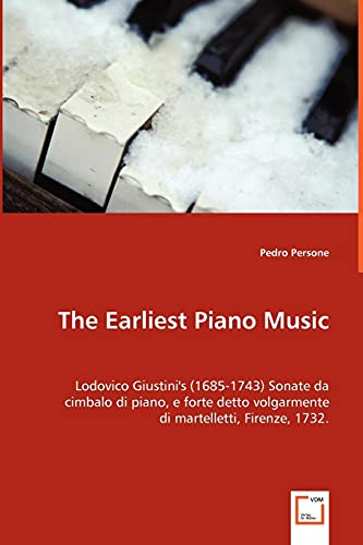 9783639064643: The Earliest Piano Music: Lodovico Giustini's (1685-1743) Sonate da cimbalo di piano, e forte detto volgarmente di martelletti, Firenze, 1732.
