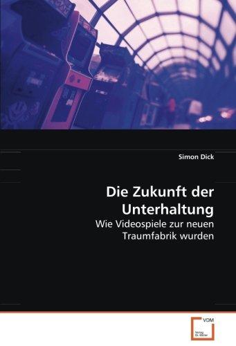 Die Zukunft der Unterhaltung: Wie Videospiele zur neuen Traumfabrik wurden (German Edition): Simon ...