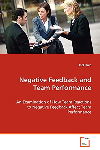 9783639069037: Negative Feedback and Team Performance: An Examination of How Team Reactions to Negative Feedback Affect Team Performance
