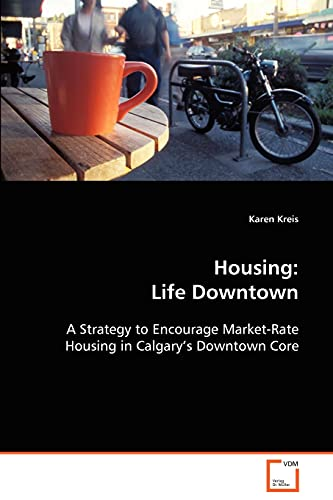 Housing: Life Downtown A Strategy to Encourage Market-Rate Housing in Calgary's Downtown Core:...