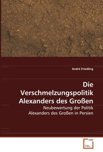 9783639074604: Die Verschmelzungspolitik Alexanders des Großen: Neubewertung der Politik Alexanders des Großen in Persien (German Edition)