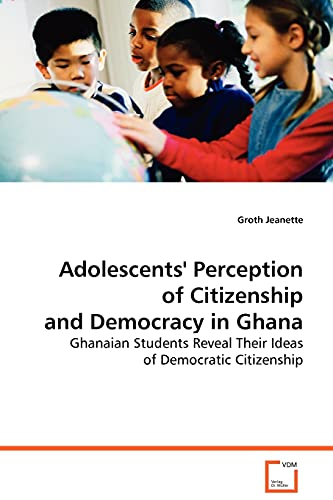 9783639075083: Adolescents' Perception of Citizenship and Democracyin Ghana: Ghanaian Students Reveal Their Ideas of Democratic Citizenship