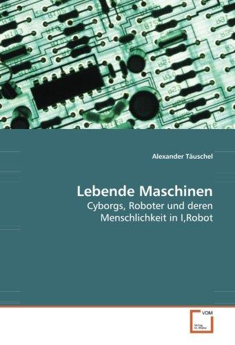 Lebende Maschinen: Cyborgs, Roboter und deren Menschlichkeit in I,Robot (Paperback): Alexander ...