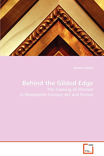 Behind the Gilded Edge: The Framing of Women in Nineteenth-Century Art and Fiction: Craven, Naomi