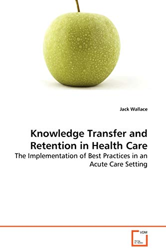 9783639079913: Knowledge Transfer and Retention in Health Care: The Implementation of Best Practices in an Acute CareSetting