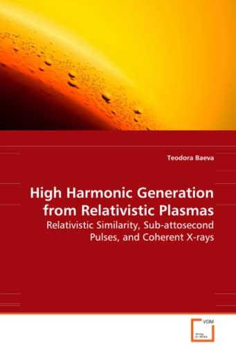 9783639081930: High Harmonic Generation from Relativistic Plasmas: Relativistic Similarity, Sub-attosecond Pulses, andCoherent X-rays