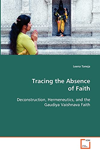 9783639082661: Tracing the Absence of Faith: Deconstruction, Hermeneutics, and the Gaudiya Vaishnava Faith