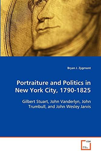 9783639089097: Portraiture and Politics in New York City, 1790-1825: Gilbert Stuart, John Vanderlyn, John Trumbull, andJohn Wesley Jarvis