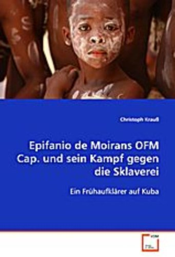 Epifanio de Moirans OFM Cap. und sein Kampf gegen dieSklaverei: Ein Frühaufklärer auf Kuba (...