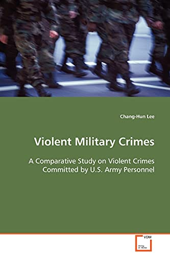 9783639090888: Violent Military Crimes: A Comparative Study on Violent Crimes Committed by U.S. Army Personnel