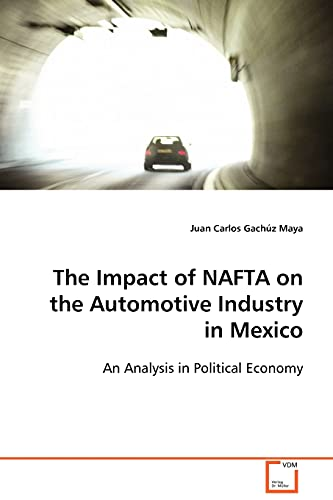 9783639091502: The Impact of NAFTA on the Automotive Industry in Mexico: An Analysis in Political Economy
