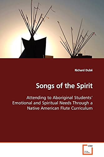 9783639099874: Songs of the Spirit: Attending to Aboriginal Students¿ Emotional and Spiritual Needs Through a Native American Flute Curriculum
