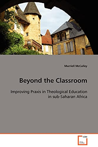 9783639104172: Beyond the Classroom: Improving Praxis in Theological Education in sub-Saharan Africa