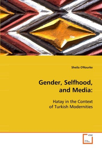 9783639110289: Gender, Selfhood, and Media:: Hatay in the Context of Turkish Modernities