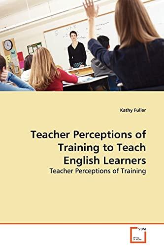 Teacher Perceptions of Training to Teach English Learners: Teacher Perceptions of Training: Kathy ...