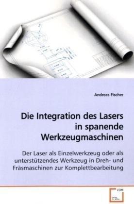 9783639115963: Die Integration des Lasers in spanende Werkzeugmaschinen: Der Laser als Einzelwerkzeug oder als unterstützendes Werkzeug in Dreh- und Fräsmaschinen zur Komplettbearbeitung