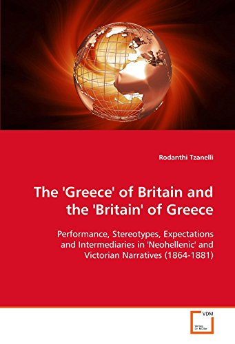 9783639115994: The 'Greece' of Britain and the 'Britain' of Greece: Performance, Stereotypes, Expectations and Intermediaries in 'Neohellenic' and Victorian Narratives (1864-1881)