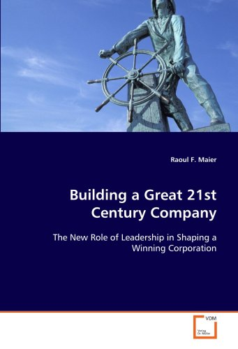 9783639120523: Building a Great 21st Century Company: The New Role of Leadership in Shaping a Winning Corporation